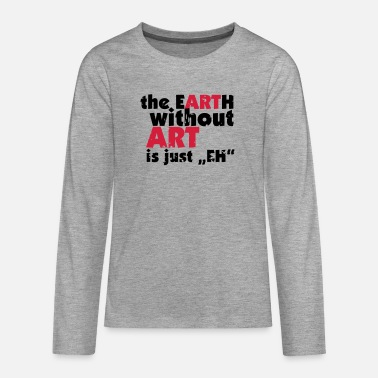 the EARTH without ART is just EH - Teenage Premium Longsleeve Shirt