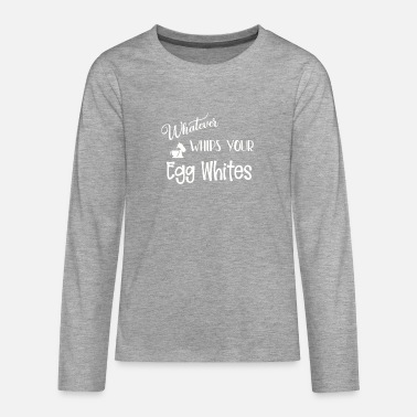 Funny Sarcastic Whatever Whips Your Egg Whites - Teenage Premium Longsleeve Shirt