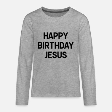 Happy Birthday HAPPY BIRTHDAY JESUS - Långärmad premium T-shirt tonåring