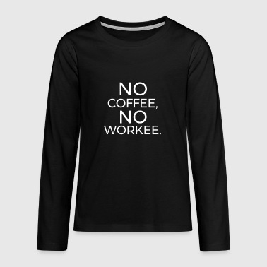 No Coffee No Workee - Teenager premium T-shirt med lange ærmer
