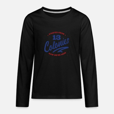 Started from 13 Colonies Now We're Here 4th of - Teenage Premium Longsleeve Shirt