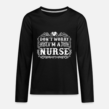 Do not Worry Nurse Nurse Saying Gift - Teenage Premium Longsleeve Shirt