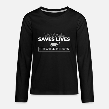 Coffee saves lives - Ask my children - Teenage Premium Longsleeve Shirt