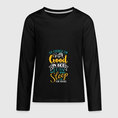Of Course I'm Good In Bed - Funny Saying - Teenagers' Premium Longsleeve Shirt