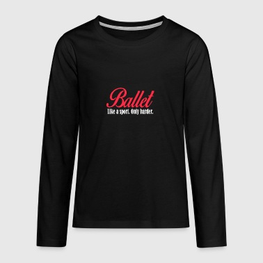 Ballet - Like a sport only harder - Teenagers' Premium Longsleeve Shirt