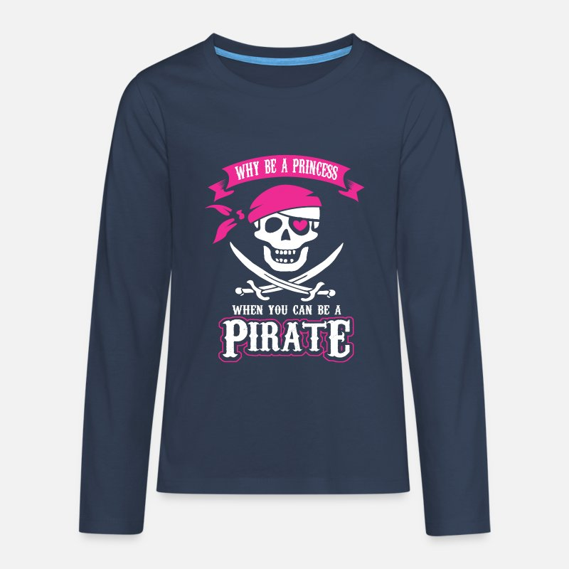 Pirate Long Sleeve Shirts - Why be a Princess When you can be a Pirate - Teenage Premium Longsleeve Shirt navy