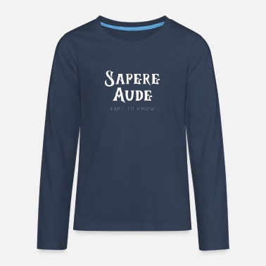 Sapere Aude Sapere Aude Dare To Know Horace Kant Philosophy - Teenage Premium Longsleeve Shirt