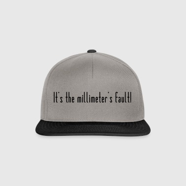 The millimeter is to blame! - Snapback Cap