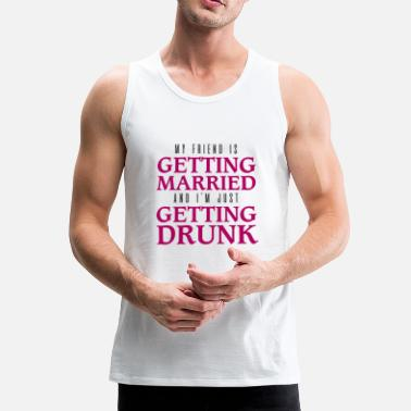 Get Drunk Friend getting married and getting drunk - Men's Premium Tank Top