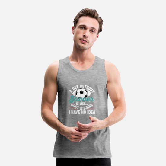 Memory Tank Tops - A Day Without Soccer Is Like Just Kidding - Men's Premium Tank Top heather grey