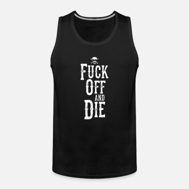 Fuck Off Fuck Off and Die - Men's Premium Tank Top