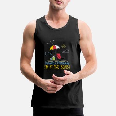 Beautiful Currently pretending I'm at the beach - Men's Premium Tank Top