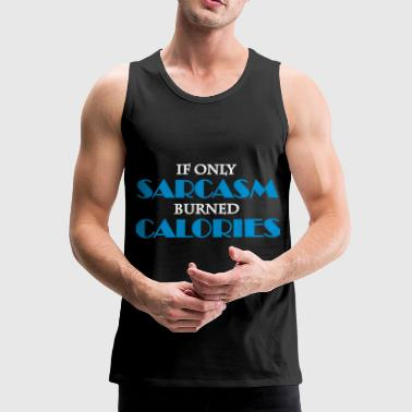 If only sarcasm burned calories - Men's Premium Tank Top