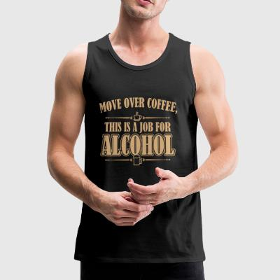Move over coffee This is a job for Alcohol - Men's Premium Tank Top