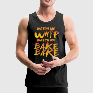 Whatch me whip Bake Bake Funny saying gift - Men's Premium Tank Top