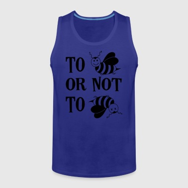 To be or not to be Bee Honey Bees Saying - Men's Premium Tank Top