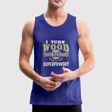 I turn Wood Into Things What's your superpower - Men's Premium Tank Top