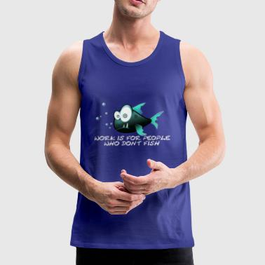 Funny Fish, Work is for people who don't fish. - Mannen Premium tank top