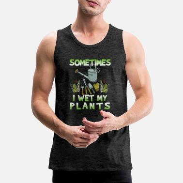 Wet Sometimes I Wet My Plants - Men's Premium Tank Top