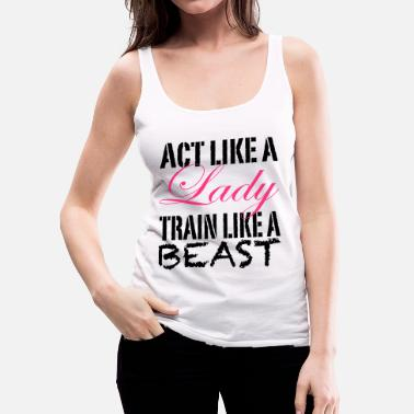 Act Like A Lady Train Like A Beast - Frauen Premium Tank Top
