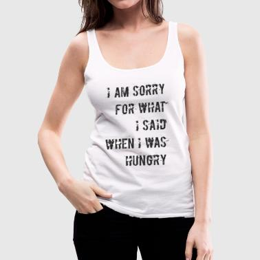 D018 Sorry for what I said when I was hungry - Frauen Premium Tank Top