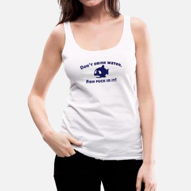 Water Don't drink water, fish fuck in it! - Vrouwen Premium tank top