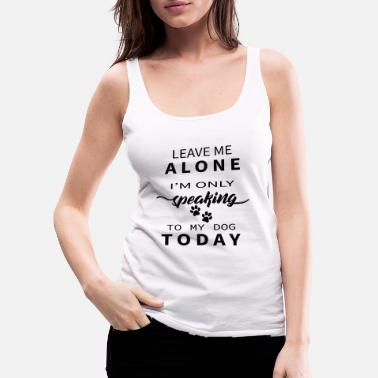 Bulldog Leave Me Alone I'm Only Speaking To My Dog Today - Women's Premium Tank Top