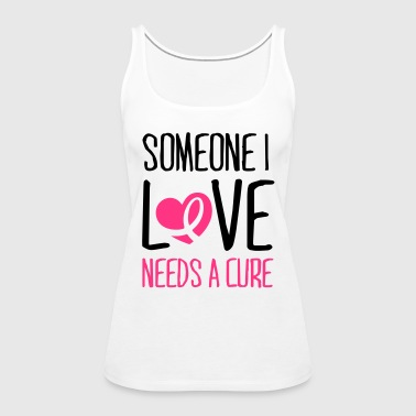 Someone I love needs a cure - Women's Premium Tank Top