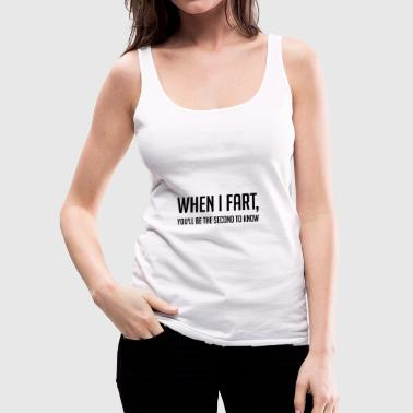 When I Fart, You'll Be The Second To Know - Women's Premium Tank Top