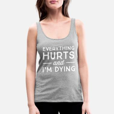 Funny Everything hurts and I'm dying - Women's Premium Tank Top