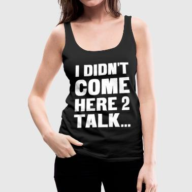 I didn't come here to talk... - Canotta premium da donna