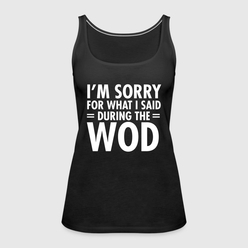 I'm Sorry For What I Said During The WOD - Women's Premium Tank Top