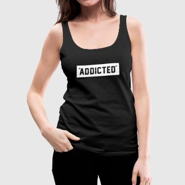 ADDICTED - Women's Premium Tank Top