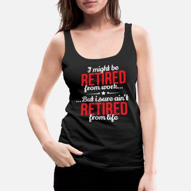 Pensioner Retirement Retired From Work Not From Life - Women's Premium Tank Top