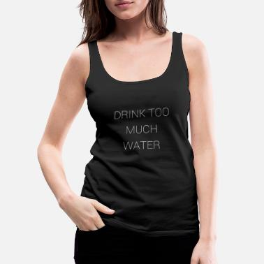 Drink too much water - Women's Premium Tank Top