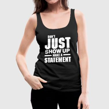 DON`T JUST SHOW UP - MAKE A STATEMENT - Women's Premium Tank Top