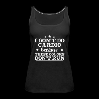 I don't do Cardio because these colors don't run - Women's Premium Tank Top