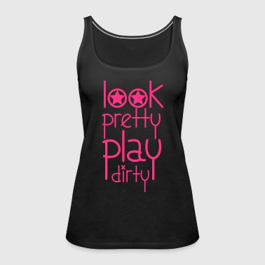 Look Pretty Play Dirty - Women's Premium Tank Top