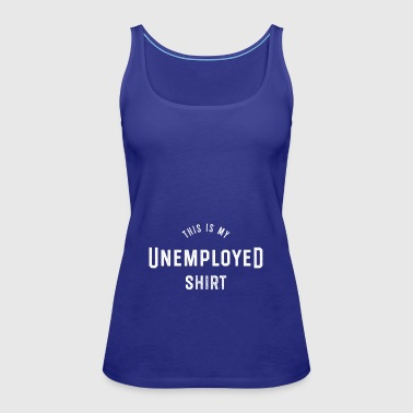 This is my unemployed shirt Unemployed - Women's Premium Tank Top