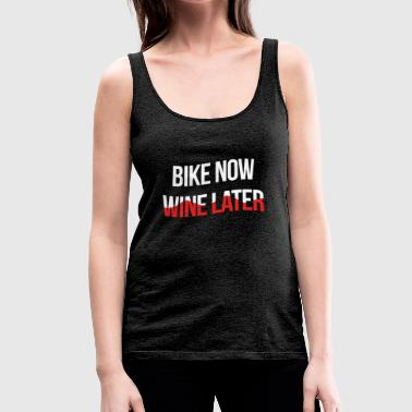 Bike Now Wine Later - Radsport + Wein - Frauen Premium Tank Top