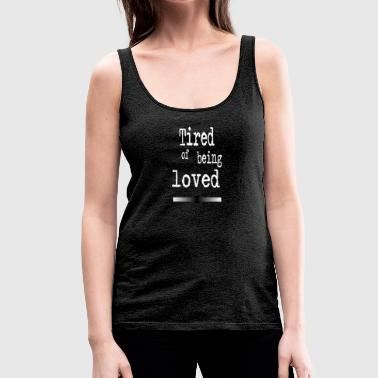 Tired of being loved - Women's Premium Tank Top