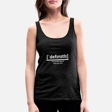 DEFINITELY - stop bothering me with your shit - Women's Premium Tank Top