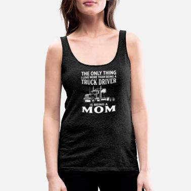 The Only Thing I Love More Than Being Trucker Mom - Women's Premium Tank Top