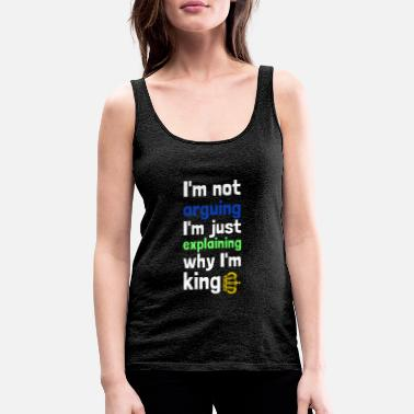 Am I am not arguing - I am king - Women's Premium Tank Top