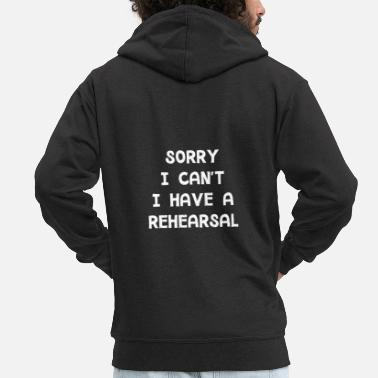 Group I Have A Rehearsal - Funny Acting Musical Shirt - Men's Premium Zip Hoodie
