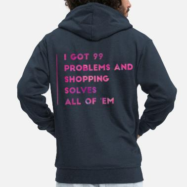 Shopping I Got 99 Problems And Shopping Solves All Of 'Em - Men's Premium Zip Hoodie