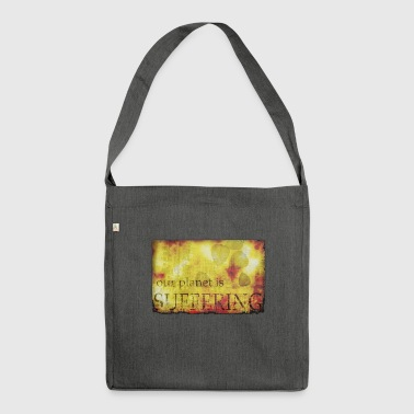 The planet is suffering - Shoulder Bag made from recycled material