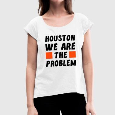 Earth Day 2018 Houston we are the Problem - Women's T-shirt with rolled up sleeves