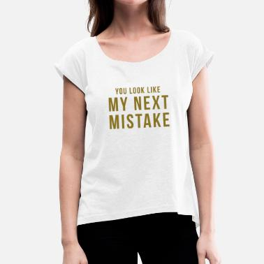 Funny Break Up You look like my next mistake - Women's T-Shirt with rolled up sleeves