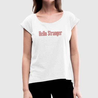 Strangers Hello Stranger - Women's T-Shirt with rolled up sleeves